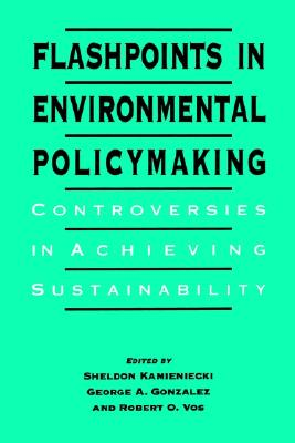 Flashpoints in Environmental Policymaking By Kamieniecki, Sheldon (EDT)/ Gonzalez, George A. (EDT)/ Vos, Robert O. (EDT)